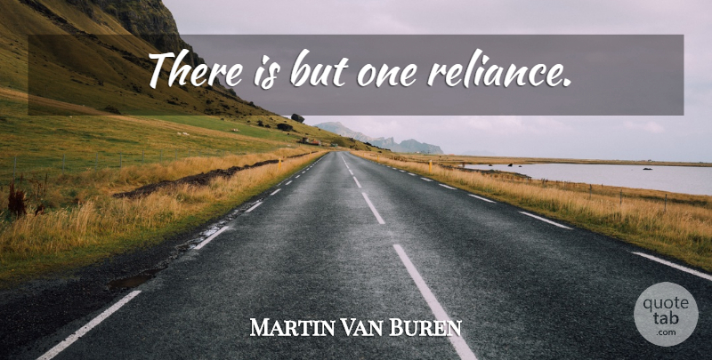 Martin Van Buren Quote About Last Words, Reliance: There Is But One Reliance...