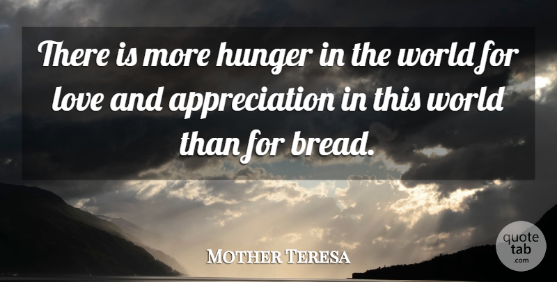 Mother Teresa Quote About Appreciation, German Philosopher, Hunger, Love: There Is More Hunger In...