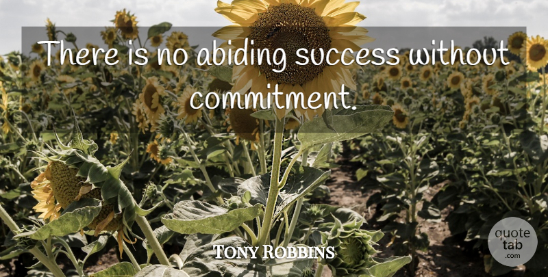 Tony Robbins Quote About Commitment, Abiding Faith, Abiding: There Is No Abiding Success...