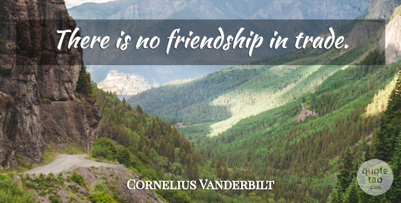 Cornelius Vanderbilt Quote About Trade: There Is No Friendship In...