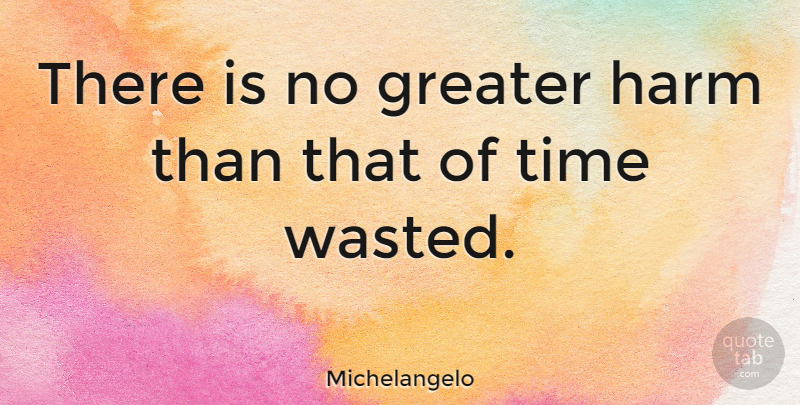 Michelangelo There Is No Greater Harm Than That Of Time Wasted