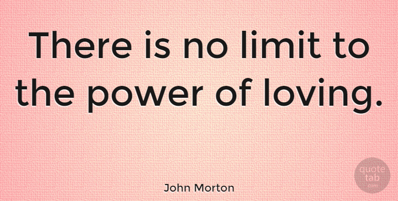 John Morton Quote About Love, Hope, Secret Love: There Is No Limit To...
