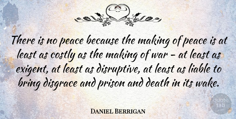 Daniel Berrigan Quote About Bring, Death, Disgrace, Liable, Peace: There Is No Peace Because...