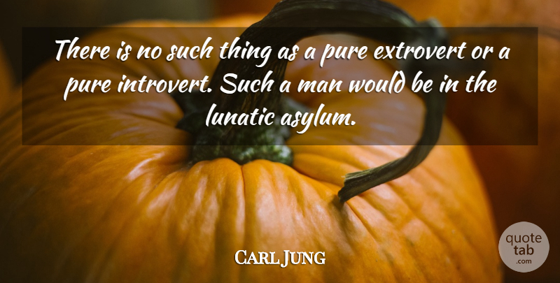 Carl Jung Quote About Men, Lunatic Asylums, Extroverts: There Is No Such Thing...