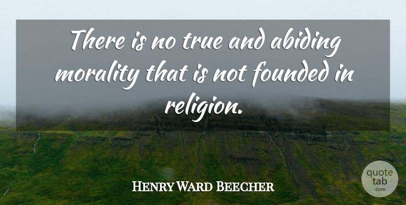 Henry Ward Beecher Quote About Abiding, Morality: There Is No True And...