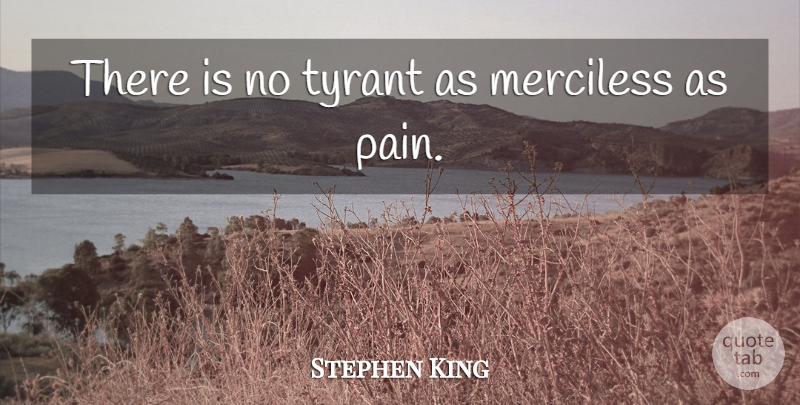 Stephen King Quote About Pain, Tyrants: There Is No Tyrant As...