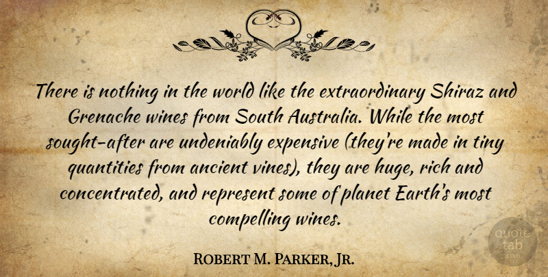 Robert M. Parker, Jr. Quote About Ancient, Compelling, Expensive, Planet, Quantities: There Is Nothing In The...