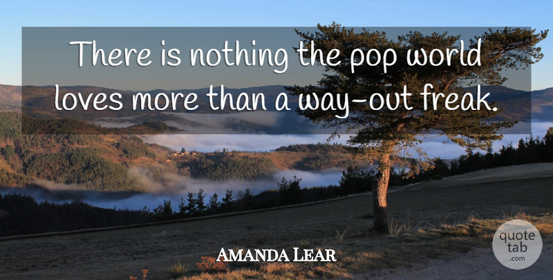 Amanda Lear Quote About World Love, Way, Freak: There Is Nothing The Pop...