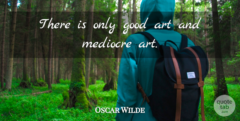 Oscar Wilde Quote About Art, Mediocre, Good Art: There Is Only Good Art...