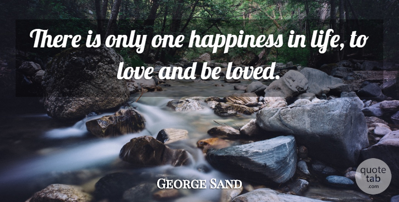 George Sand Quote About French Novelist, Happiness, Love: There Is Only One Happiness...