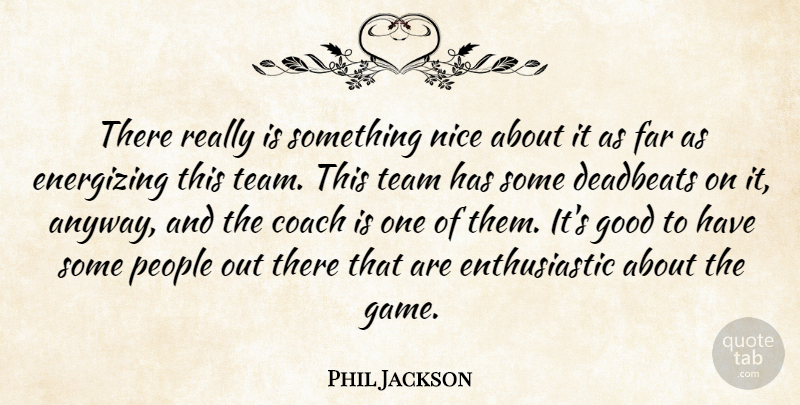 Phil Jackson Quote About Coach, Energizing, Far, Good, Nice: There Really Is Something Nice...