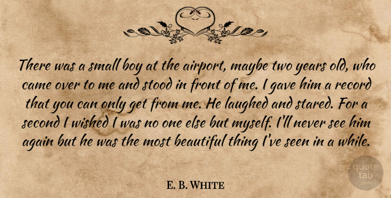 E. B. White Quote About Again, Beautiful, Boy, Came, Front: There Was A Small Boy...