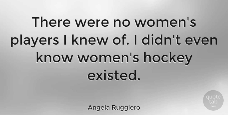 Angela Ruggiero Quote About Hockey, Player, Knows: There Were No Womens Players...