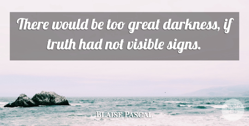 Blaise Pascal Quote About Truth, Darkness, Would Be: There Would Be Too Great...