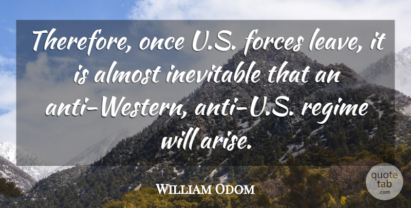 William Odom Quote About American Soldier, Forces, Regime: Therefore Once U S Forces...