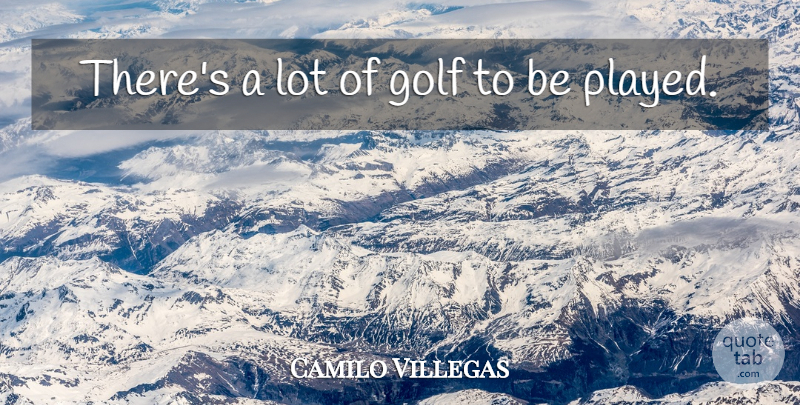 Camilo Villegas Quote About Golf: Theres A Lot Of Golf...