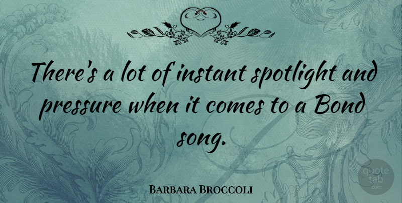 Barbara Broccoli Quote About Song, Pressure, Spotlight: Theres A Lot Of Instant...