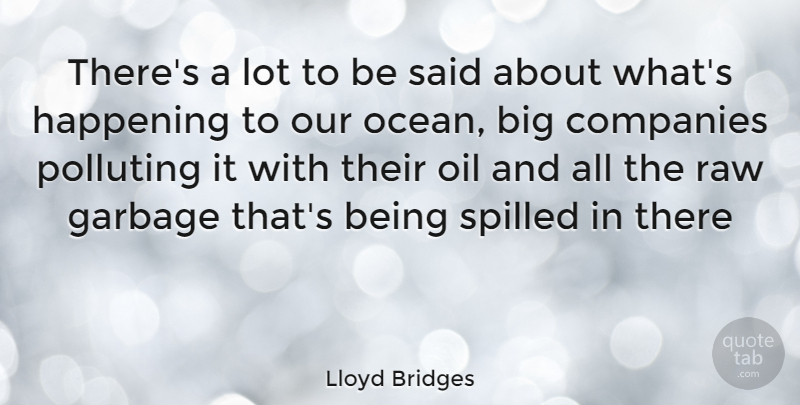 Lloyd Bridges Quote About Ocean, Oil, Garbage: Theres A Lot To Be...