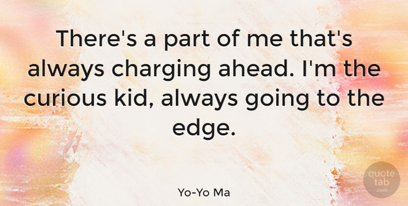 Yo-Yo Ma Quote About Kids, Curious, Charging: Theres A Part Of Me...