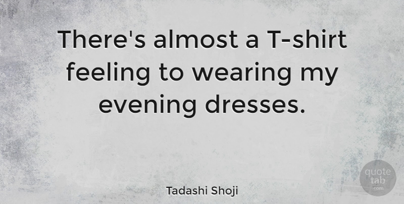 Tadashi Shoji Quote About Almost, Wearing: Theres Almost A T Shirt...