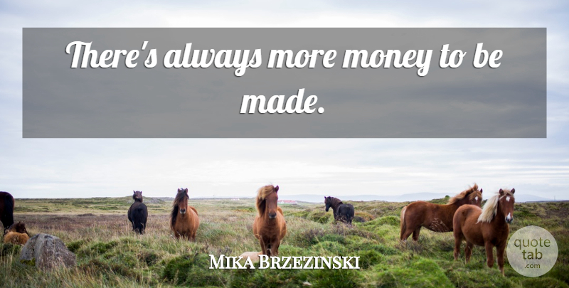 Mika Brzezinski Quote About Made, More Money: Theres Always More Money To...