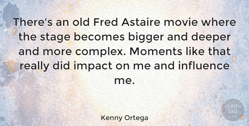 Kenny Ortega Quote About Astaire, Becomes, Bigger, Deeper, Fred: Theres An Old Fred Astaire...