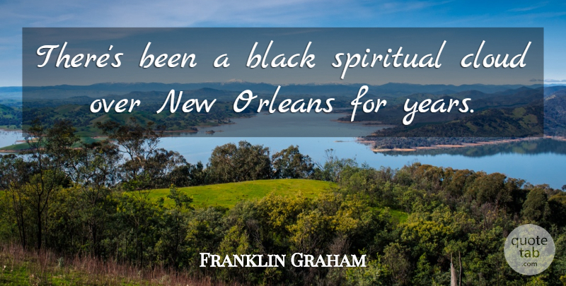Franklin Graham Quote About Black, Cloud, Orleans, Spiritual: Theres Been A Black Spiritual...