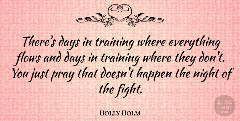 Holly Holm Quote About Days, Flows, Happen, Pray: Theres Days In Training Where...