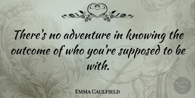 Emma Caulfield Quote About Adventure, Knowing, Outcomes: Theres No Adventure In Knowing...