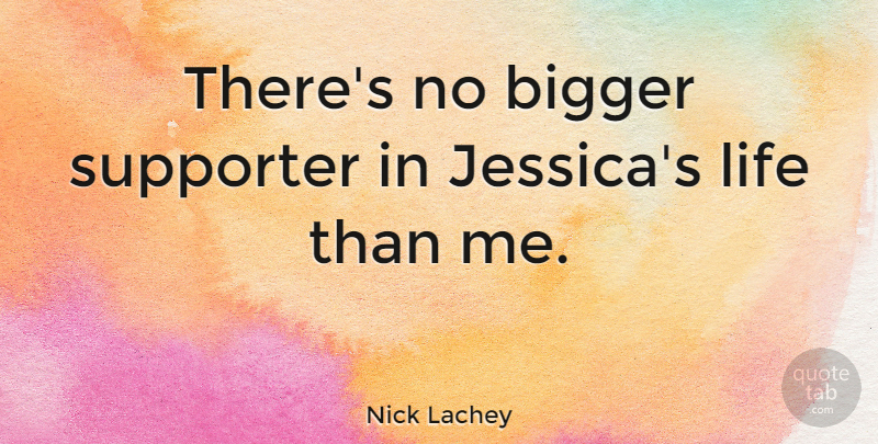 Nick Lachey Quote About Bigger, Life, Supporter: Theres No Bigger Supporter In...