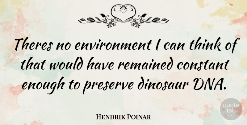 Hendrik Poinar Quote About Thinking, Dna, Dinosaurs: Theres No Environment I Can...