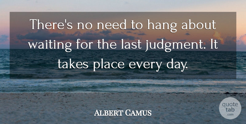 Albert Camus Quote About Hang, Judgment And Judges, Last, Takes, Waiting: Theres No Need To Hang...
