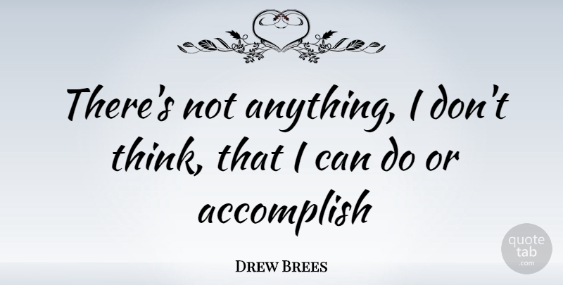 Drew Brees Quote About Thinking, Accomplish, I Can: Theres Not Anything I Dont...