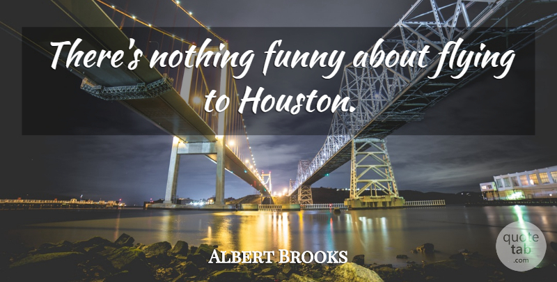 Albert Brooks Quote About Flying, Houston: Theres Nothing Funny About Flying...