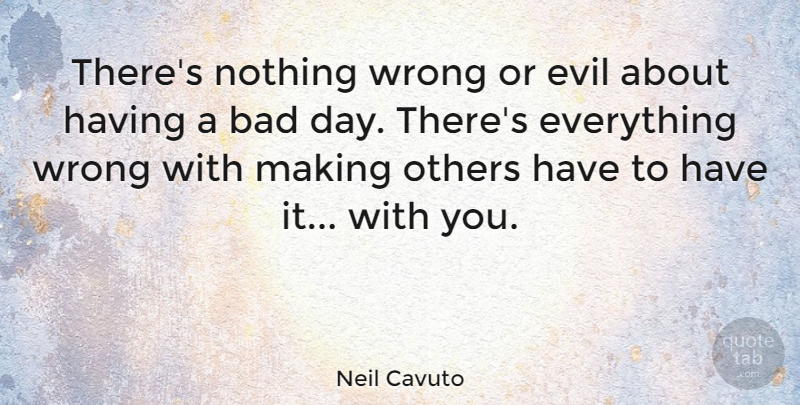 Neil Cavuto Quote About Bad Day, Evil, Having A Bad Day: Theres Nothing Wrong Or Evil...
