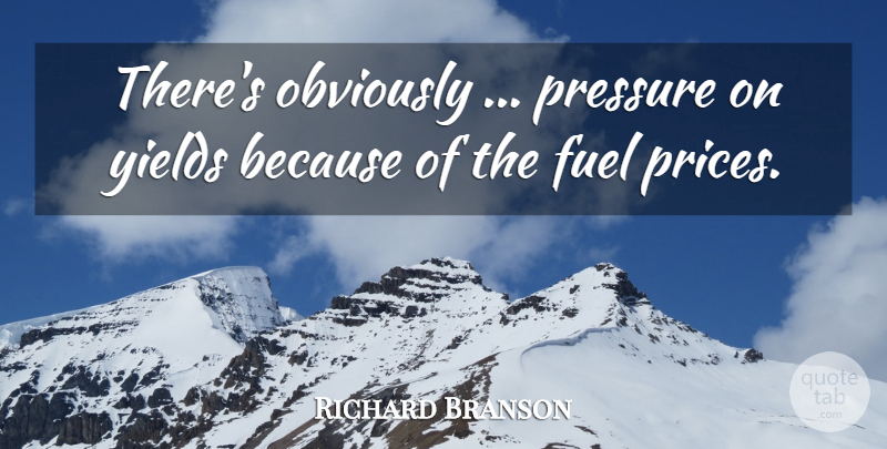Richard Branson Quote About Fuel, Obviously, Pressure, Yields: Theres Obviously Pressure On Yields...