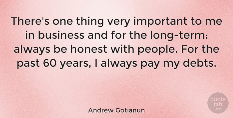 Andrew Gotianun Quote About Business, Honest, Past, Pay: Theres One Thing Very Important...