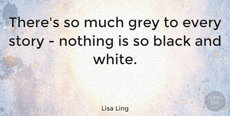 Lisa Ling Quote About Black And White, Stories, Grey: Theres So Much Grey To...