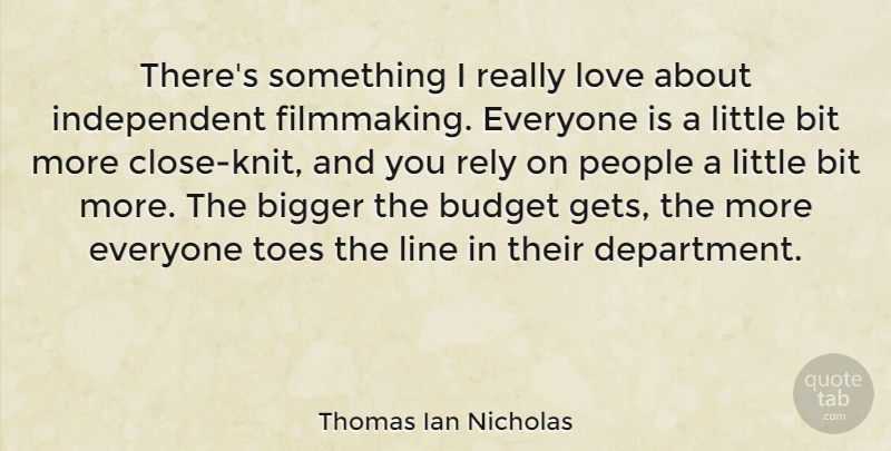 Thomas Ian Nicholas Quote About Bigger, Bit, Budget, Line, Love: Theres Something I Really Love...