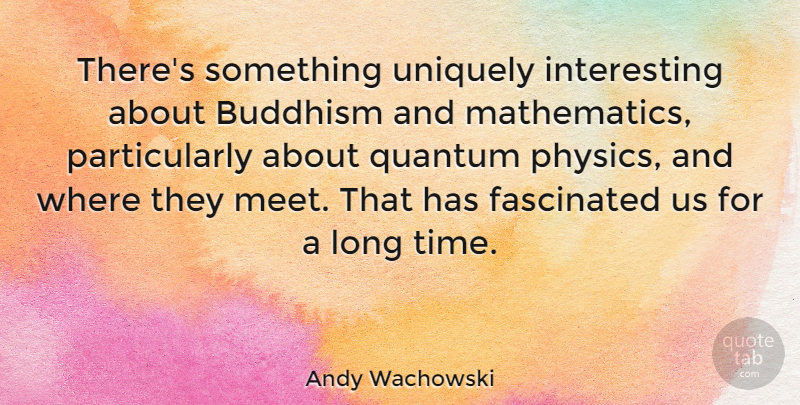 Andy Wachowski Quote About Buddhism, Fascinated, Quantum, Time, Uniquely: Theres Something Uniquely Interesting About...