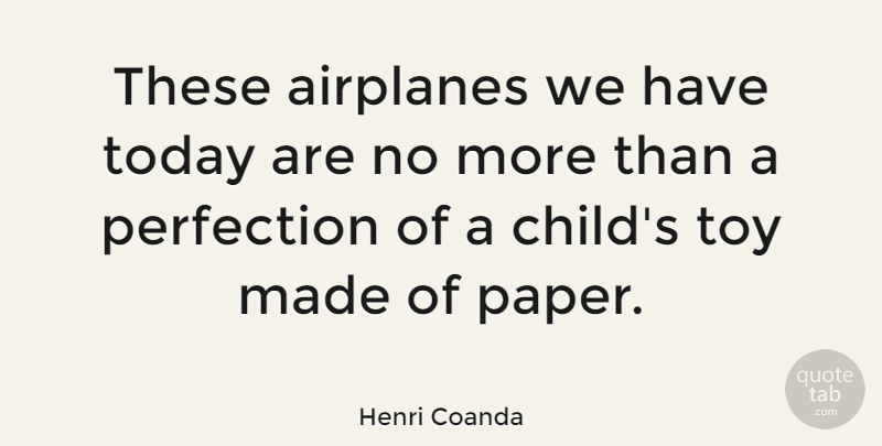 Henri Coanda Quote About Children, Airplane, Perfection: These Airplanes We Have Today...