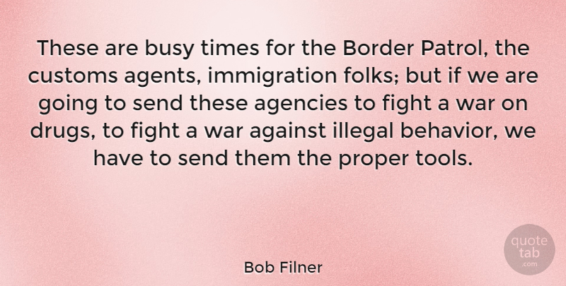 Bob Filner Quote About Against, Agencies, Border, Customs, Illegal: These Are Busy Times For...