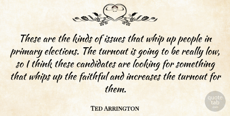 Ted Arrington Quote About Candidates, Faithful, Increases, Issues, Kinds: These Are The Kinds Of...