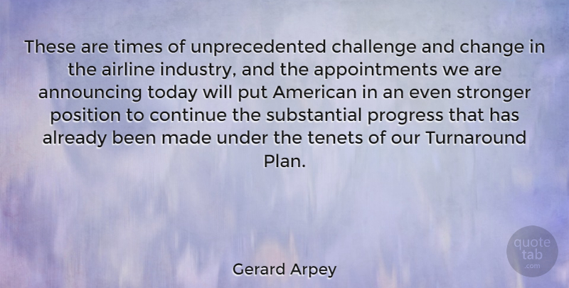 Gerard Arpey Quote About Airline, American Businessman, Announcing, Challenge, Change: These Are Times Of Unprecedented...