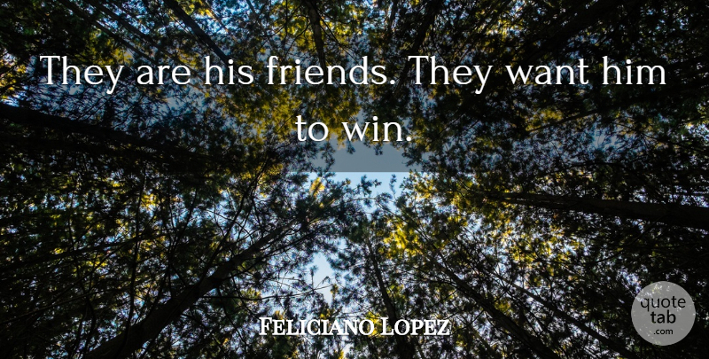 Feliciano Lopez Quote About undefined: They Are His Friends They...