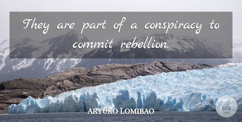 Arturo Lomibao Quote About Commit, Conspiracy: They Are Part Of A...