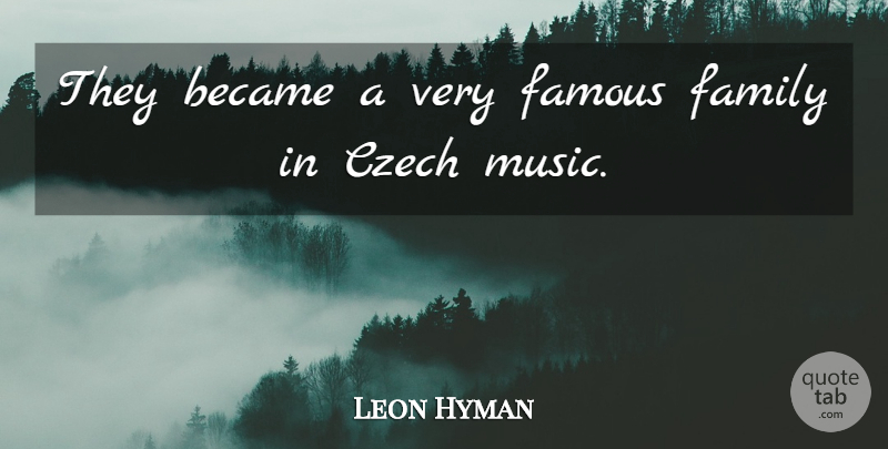 Leon Hyman Quote About Became, Czech, Family, Famous: They Became A Very Famous...