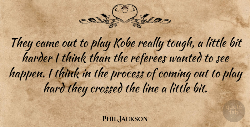 Phil Jackson Quote About Bit, Came, Coming, Crossed, Hard: They Came Out To Play...