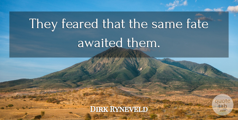 Dirk Ryneveld Quote About Fate, Feared: They Feared That The Same...