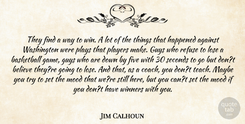 Jim Calhoun Quote About Against, Basketball, Believe, Five, Guys: They Find A Way To...